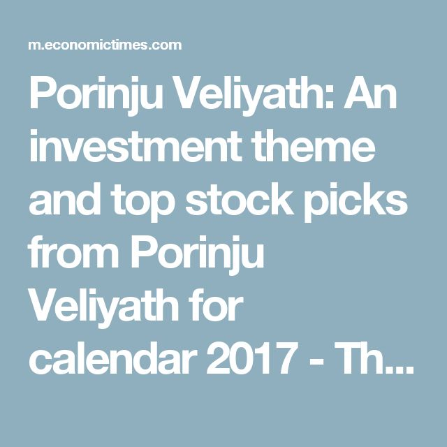 Porinju Veliyath: An investment theme and top stock picks from Porinju Veliyath for calendar 2017 - The Economic Times