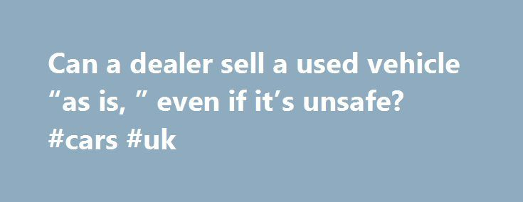 """Can a dealer sell a used vehicle """"as is, """" even if it's unsafe? #cars #uk http://cars.remmont.com/can-a-dealer-sell-a-used-vehicle-as-is-even-if-its-unsafe-cars-uk/  #sell a car # Can a dealer sell a used vehicle """"as is,"""" even if it's unsafe? I m under the impression that it's not OK for a car dealership to sell a car that has safety issues, even if the sticker says as is. What can you tell me about this? Dustin. Portland, Ore.…The post Can a dealer sell a used vehicle """"as is, """" even if it's…"""