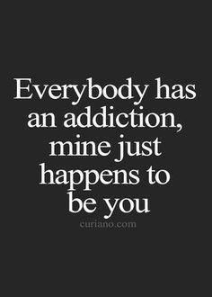 Everybody has an addiction, mine just happens to be you.