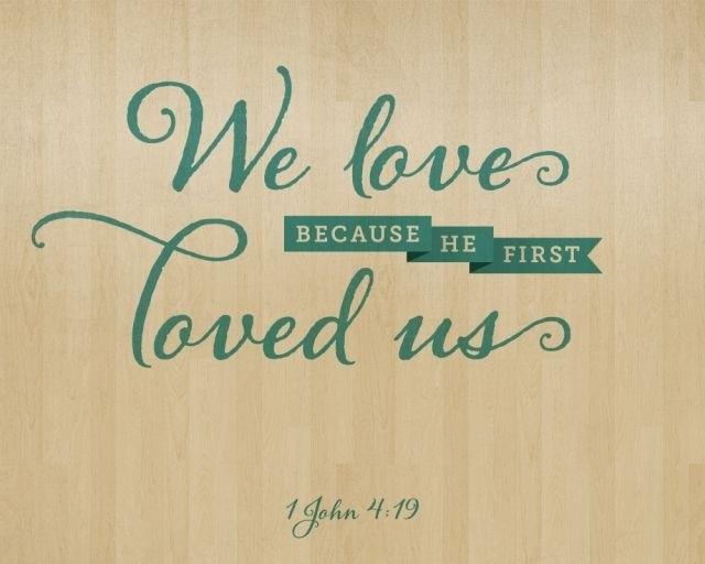 1 JOHN 4:19  King James Bible (Cambridge Ed.)  We love him, because he first loved us.