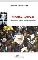 Le football africain : biographies, histoire, bilan et perspectives - Catalog - UW-Madison Libraries