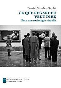 Ce que regarder veut dire : pour une sociologie visuelle / Daniel Vander Gucht - https://bib.uclouvain.be/opac/ucl/fr/chamo/chamo%3A1933758?i=0