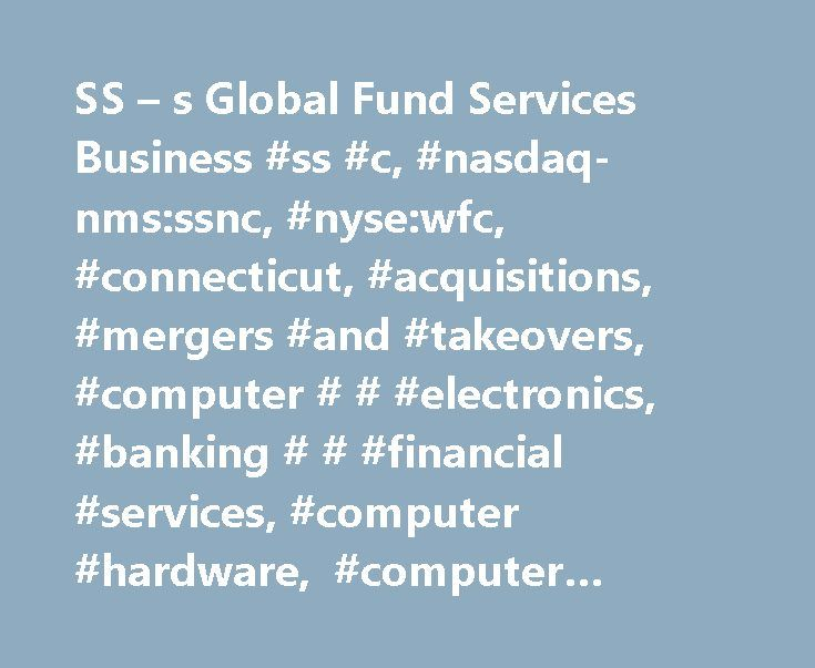 SS – s Global Fund Services Business #ss #c, #nasdaq-nms:ssnc, #nyse:wfc, #connecticut, #acquisitions, #mergers #and #takeovers, #computer # # #electronics, #banking # # #financial #services, #computer #hardware, #computer #software http://furniture.nef2.com/ss-s-global-fund-services-business-ss-c-nasdaq-nmsssnc-nysewfc-connecticut-acquisitions-mergers-and-takeovers-computer-electronics-banking-financial-services-compute/  SS C Acquires Wells Fargo's Global Fund Services Business Acquisition…