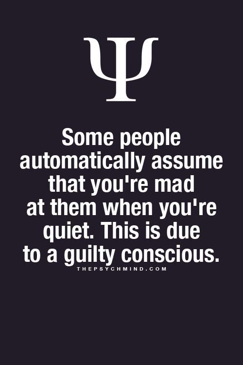 some people automatically assume that you're mad at them when you're quiet. this due to a guilty conscious.