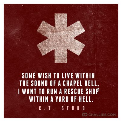Some wish to live within the sound of a chapel bell, I want to run a rescue shop within a yard of Hell. —C.T. Studd