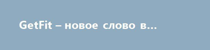 GetFit – новое слово в фитнесе http://minsk1.net/view_news/getfit_novoe_slovo_v_fitnese/  Вы, как и многие прогрессивные современники, хотите быть в форме, но при этом не имеете достаточно времени в запасе? Прошлые посещения тренажерного зала вам не помогли? Для вас есть решение – GetFit – фитнес нового поколения! Профессиональные..