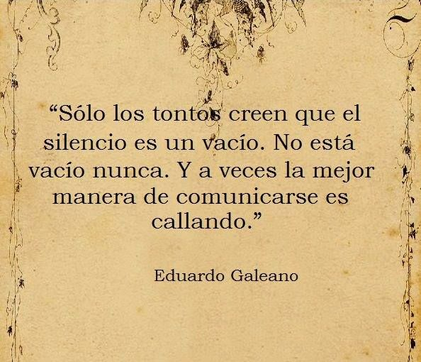 """""""Sólo los tontos creen que el silencio es un vacío. No está vacío nunca. Y a veces la mejor manera de comunicarse es callando."""" –Eduardo Galeano"""