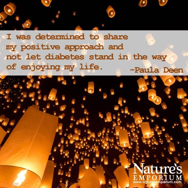 I was determined to share my positive approach and not let diabetes stand in the way of enjoying my life. -Paula Deen