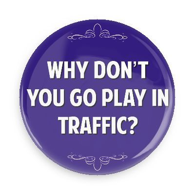Why don't you go play in traffic? - Funny Buttons - Custom Buttons - Promotional Badges - Witty Insults Pins - Wacky Buttons