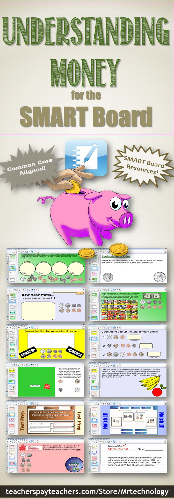 NEW to the SMART Board lineup from MrTechnology! This CCSS-aligned interactive SMART Board lesson allows students to explore different interactive ways to understand the concept and value of money. Interactive SMART Board activities include • Ordering from least to greatest • Coin sort • Understanding value • How much is...? • How many ways? • One way / Another Way • Money Count • Word Problems • Test Prep (multiple choice) • Match It! • Challenge: Beat the Clock • Math Journal Question