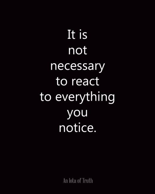 It is not necessary to react to everything you notice.