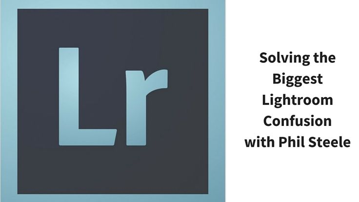 Solving the Biggest Newbie Confusions with Lightroom by Phil Steele (Digital…