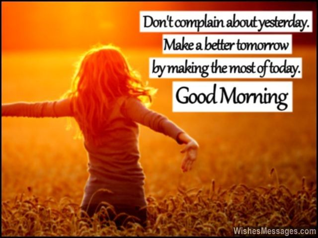 Don't complain about yesterday. Make a better tomorrow by making the most of today. Good morning. via WishesMessages.com