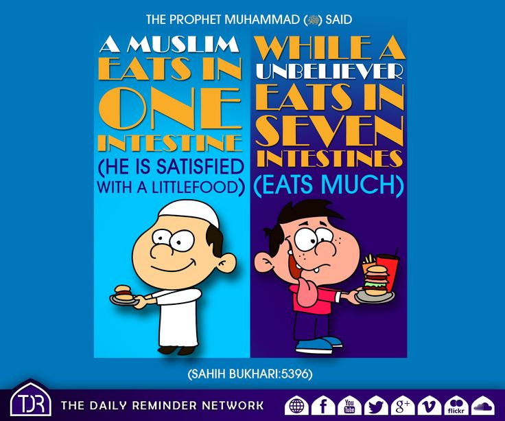 The Prophet Muhammad (peace be upon him) said:  A Muslim eats in one intestine (he is satisfied with a little food), while an unbeliever eats in seven intestines (eats much). [Reference: Sahih Al Bukhari :: 5396]