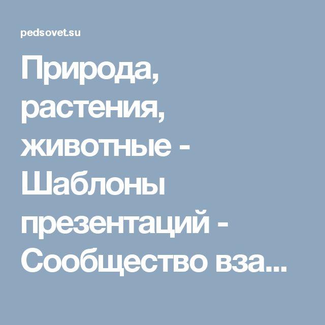 Природа, растения, животные - Шаблоны презентаций - Сообщество взаимопомощи учителей Педсовет.su