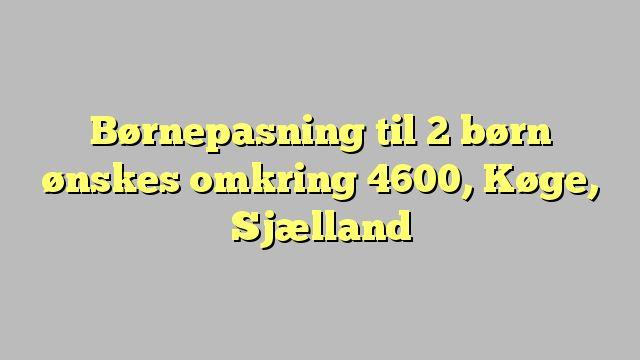 Børnepasning til 2 børn ønskes omkring 4600, Køge, Sjælland