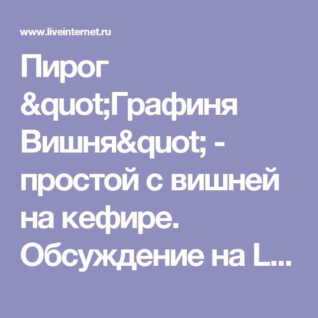 """Пирог """"Графиня Вишня"""" - простой с вишней на кефире. Обсуждение на LiveInternet - Российский Сервис Онлайн-Дневников"""