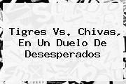 http://tecnoautos.com/wp-content/uploads/imagenes/tendencias/thumbs/tigres-vs-chivas-en-un-duelo-de-desesperados.jpg Tigres vs Chivas. Tigres vs. Chivas, en un duelo de desesperados, Enlaces, Imágenes, Videos y Tweets - http://tecnoautos.com/actualidad/tigres-vs-chivas-tigres-vs-chivas-en-un-duelo-de-desesperados/