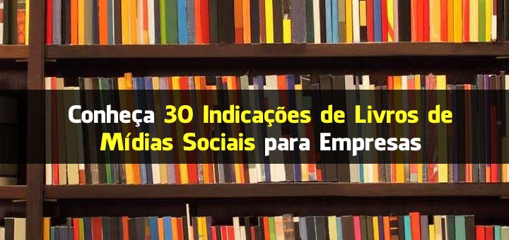 Conheça 30 Indicações de Livros de Mídias Sociais para Empresas