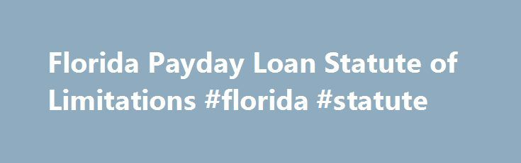 Florida Payday Loan Statute of Limitations #florida #statute http://malaysia.remmont.com/florida-payday-loan-statute-of-limitations-florida-statute/  # Florida Payday Loan Statute of Limitations Payday loans allow debtors to borrow against their next paycheck to get cash for emergencies. However, most payday lenders charge high interest rates, and the borrower may find himself unable to pay back the loan when he gets paid. If a borrower fails to pay back a payday loan, the lender may take…