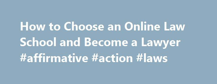 How to Choose an Online Law School and Become a Lawyer #affirmative #action #laws http://laws.remmont.com/how-to-choose-an-online-law-school-and-become-a-lawyer-affirmative-action-laws/  #online law school # How to Choose an Online Law School and Become a Practicing Lawyer By Jamie Littlefield. Distance Learning Expert Updated February 02, 2016. Would you like to earn an online law degree from the comfort of your own home? It's not easy, but it is possible. Earning an online law degree poses…