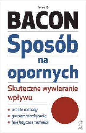 """Terry R. Bacon, """"Sposób na opornych: skuteczne wywieranie wpływu"""", przeł. Agata Błaż, Gdańskie Wydawnictwo Psychologiczne, Sopot 2013. 352 strony"""