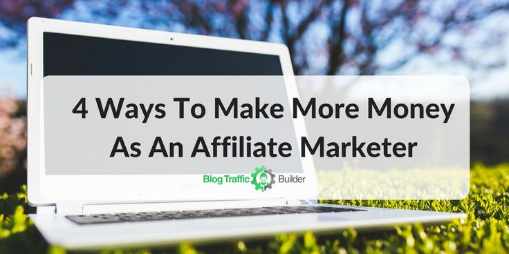 4 Ways To Make More Money As An Affiliate Marketer