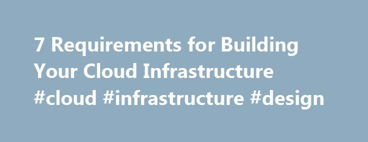 7 Requirements for Building Your Cloud Infrastructure #cloud #infrastructure #design http://boston.remmont.com/7-requirements-for-building-your-cloud-infrastructure-cloud-infrastructure-design/  # 7 Requirements for Building Your Cloud Infrastructure Today, service providers and enterprises interested in implementing clouds face the challenge of integrating complex software and hardware components from multiple vendors. The resulting system can end up being expensive to build and hard to…
