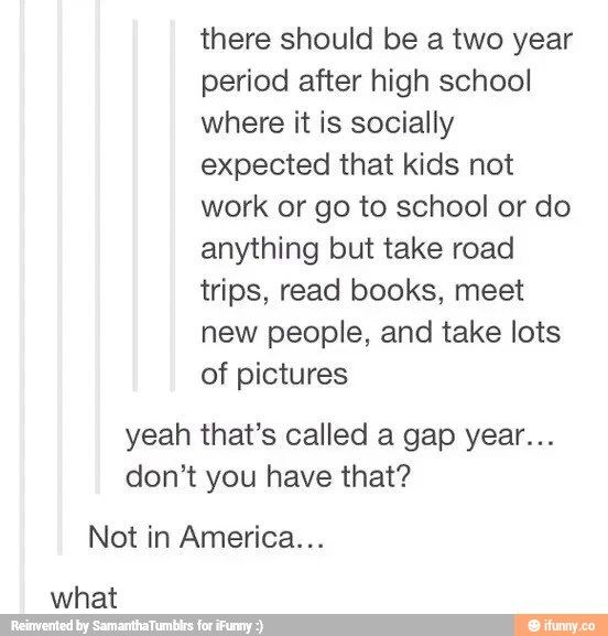 Sometimes i just want to move to London>> wait i thought america had an optional gap year uhhh