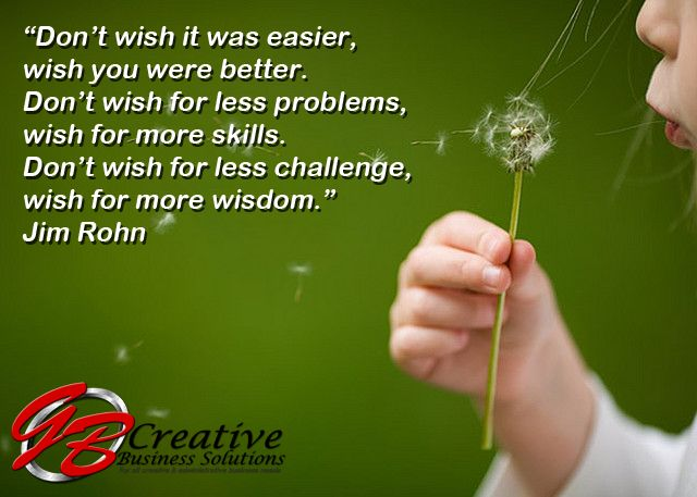 """""""Don't wish it was easier, wish you were better. Don't wish for less problems, wish for more skills. Don't wish for less challenge, wish for more wisdom."""" - Jim Rohn"""