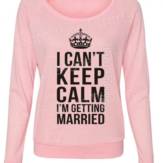 Bride shirt I Can't Keep Calm I'm Getting Married  Pullover Sweater Eco-Jersey Slouchy wideneck raglan by signaturetshirts, $38.00