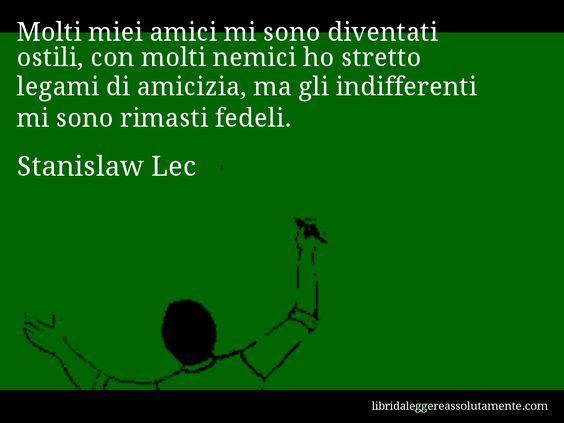Aforisma di Stanislaw Lec , Molti miei amici mi sono diventati ostili, con molti nemici ho stretto legami di amicizia, ma gli indifferenti mi sono rimasti fedeli.