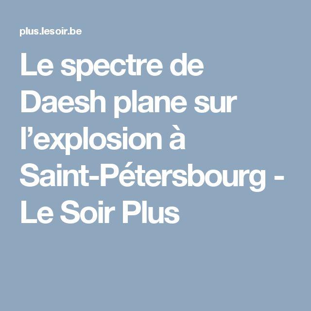 Le spectre de Daesh plane sur l'explosion à Saint-Pétersbourg - Le Soir Plus