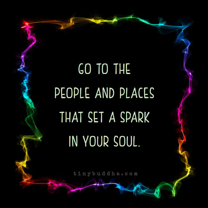 Go to the people and places that set a spark in your soul.