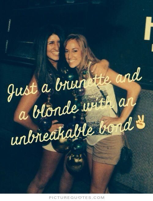 Just a brunette and a blonde with an unbreakable bond. Picture Quotes.