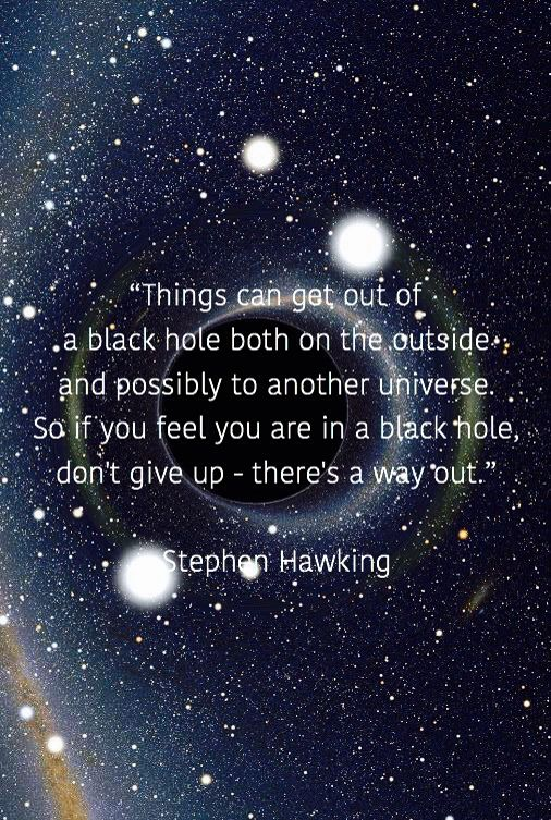 """""""Things can get out of a black hole both on the outside  and possibly to another universe.  So if you feel you are in a black hole,  don't give up - there's a way out.""""  Stephen Hawking"""