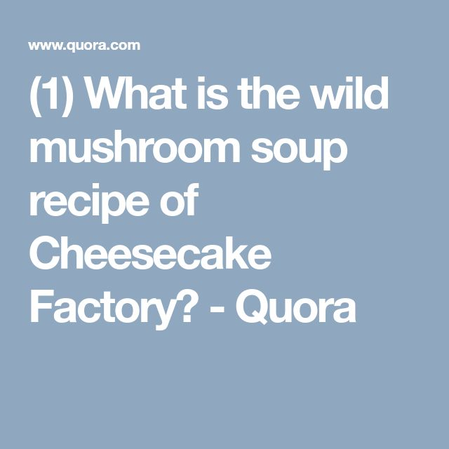 (1) What is the wild mushroom soup recipe of Cheesecake Factory? - Quora