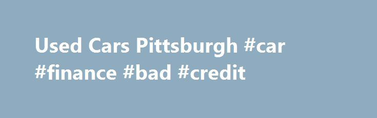 Used Cars Pittsburgh #car #finance #bad #credit http://cars.nef2.com/used-cars-pittsburgh-car-finance-bad-credit/  #used cars pittsburgh # Buy Smart Here Now! Top Rated, High QUALITY, Serviced, Certified Used Cars Certified Used SUVs on Sale in the Greater Pittsburgh PA Area! *P.S. Save Thousands of YOUR Hard-Earned Dollars over Brand New! Allow Someone ELSE to Absorb the HUGE DEPRECIATION LOSS experienced with a Brand New Car!* Invest in LIKE-NEW in Confidence when YOU Seize Tremendous…