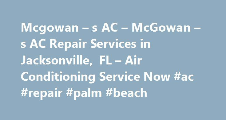 Mcgowan – s AC – McGowan – s AC Repair Services in Jacksonville, FL – Air Conditioning Service Now #ac #repair #palm #beach http://san-francisco.remmont.com/mcgowan-s-ac-mcgowan-s-ac-repair-services-in-jacksonville-fl-air-conditioning-service-now-ac-repair-palm-beach/  AC Services in Jacksonville, FL We bring four decades of experience to every HVAC service call and installation. From new system installation and AC repairs, to air-quality inspections and regular preventative maintenance, you…
