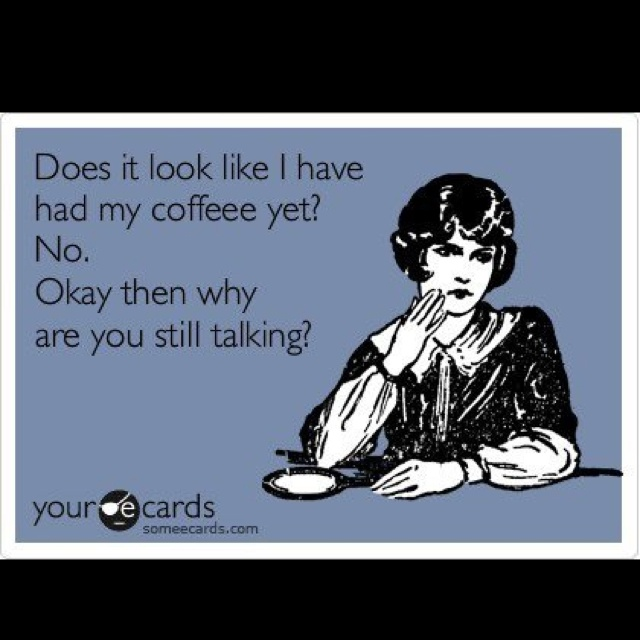 haha :) @Morgan Frazier this is perfect!: Life, Mornings Personalized, Drinks Coffee, Funny, Must Have Coffee, Coff Mornings Quotes, Kids, Mothers Jackie, Mornings Quotes Memorial