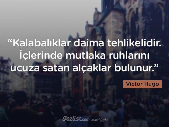 """Victor Hugo sözleri - """"Kalabalıklar daima tehlikelidir. İçlerinde mutlaka ruhlarını ucuza satan alçaklar bulunur."""" -Victor Hugo - kalabalık ile ilgili sözler, victor hugo sözleri"""