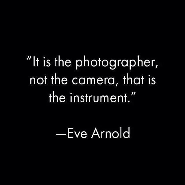 """""""It is the photographer, not the camera, that is the instrument."""" - Eve Arnold"""