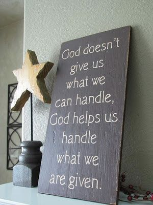 """""""God doesnt give us what we can handle, God helps us handle what we are given!"""" YES!  because if we could handle it without Him, we would think we don't need HIM."""