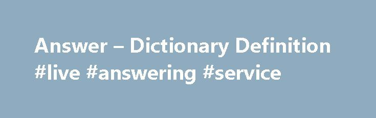 Answer – Dictionary Definition #live #answering #service http://health.remmont.com/answer-dictionary-definition-live-answering-service/  #vocabulary answers # answer An answer is a response to a question, problem, or need. If you don't get enough sleep, quitting your late-night TV habit might be the answer . Answer, which can be a noun or a verb, comes from the Old English for swear, and the word originally meant an official, sworn...