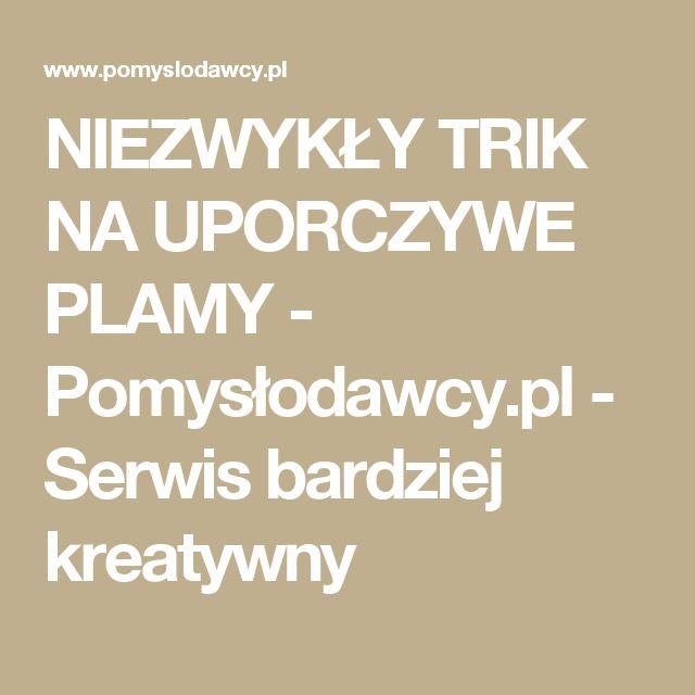 NIEZWYKŁY TRIK NA UPORCZYWE PLAMY - Pomysłodawcy.pl - Serwis bardziej kreatywny