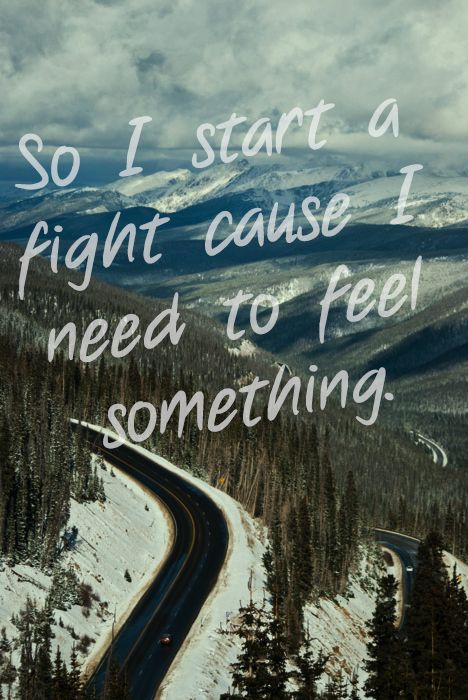 so i start a fight cause i need to feel something. - taylor swift, cold as you
