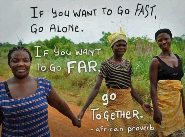 If you want to go Fast, Go Alone. . . . . . If you want to go Far, Go Together.