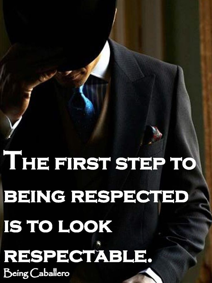 Gentleman's Quote: The first step to being respected is to look respectable. - - explains why I get so little respect