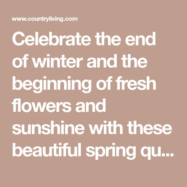 25 Spring Quotes to Welcome the Season of Renewal Celebrate the end of winter and the beginning of fresh flowers and sunshine with these beautiful spring quotes and sayings.