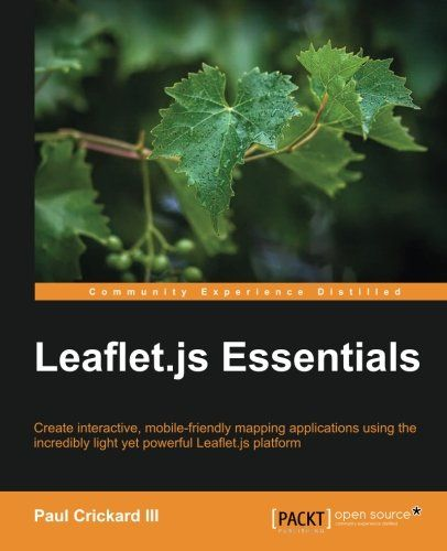 Leaflet.js essentials : create interactive, mobile-friendly mapping applications using the incredibly light yet powerful Leaflet.js platform / Paul Crickard III ; cover image by Pratyush Mohanta.